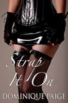 Strap It On - FemDom Group Erotica ebook by Dominique Paige