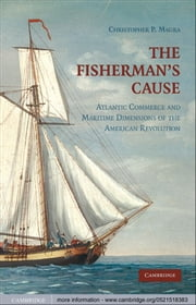 The Fisherman's Cause - Atlantic Commerce and Maritime Dimensions of the American Revolution ebook by Christopher P. Magra