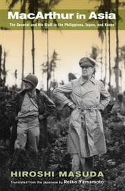 MacArthur in Asia - The General and His Staff in the Philippines, Japan, and Korea ebook by Hiroshi Masuda,Reiko Yamamoto