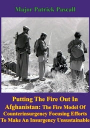 """Putting Out The Fire In Afghanistan"" - - The Fire Model of Counterinsurgency: Focusing Efforts to Make an Insurgency Unsustainable ebook by Major Patrick Pascall"