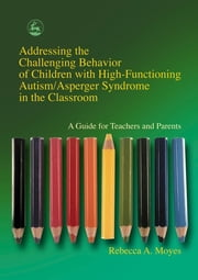 Addressing the Challenging Behavior of Children with High-Functioning Autism/Asperger Syndrome in the Classroom - A Guide for Teachers and Parents ebook by Rebecca Moyes