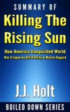 Summary of Killing the Rising Sun: How America Vanquished World War II Japan by Bill O'Reilly & Martin Dugard ebooks by J.J. Holt