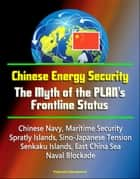 Chinese Energy Security: The Myth of the PLAN's Frontline Status - Chinese Navy, Maritime Security, Spratly Islands, Sino-Japanese Tension, Senkaku Islands, East China Sea, Naval Blockade ebook by Progressive Management