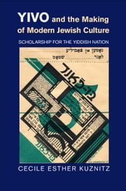 Yivo and the Making of Modern Jewish Culture: Scholarship for the Yiddish Nation ebook by Kuznitz, Cecile Esther