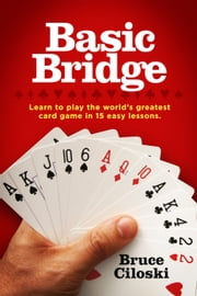 Basic Bridge - Learn to Play the World's Greatest Card Game in 15 Easy Lessons ebook by Bruce Ciloski