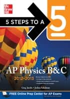 5 Steps to a 5 AP Physics B&C 2012-2013 ebook by Greg Jacobs,Joshua Schulman