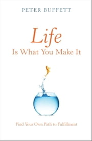 Life Is What You Make It - Find Your Own Path to Fulfillment ebook by Peter Buffett