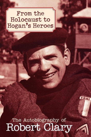 From the Holocaust to Hogan's Heroes - The Autobiography of Robert Clary ebook by Robert Clary