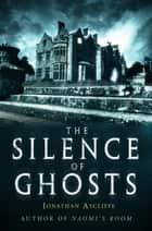 The Silence of Ghosts ebook by Jonathan Aycliffe