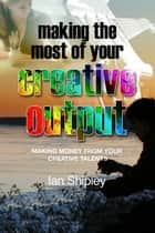 Making the Most of your Creative Output - Making money from your creative talents ebook by Ian Shipley