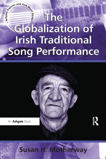 The Globalization of Irish Traditional Song Performance ebook by Susan H. Motherway