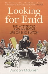 Looking For Enid - The Mysterious And Inventive Life Of Enid Blyton ebook by Duncan McLaren