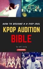 Kpop Audition Bible: How to become a k-pop idol ebook by UK Jung