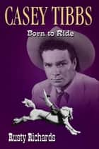 Casey Tibbs: Born to Ride ebook by Rusty Richards