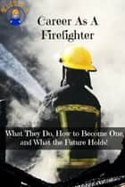 Career As A Firefighter - What They Do, How to Become One, and What the Future Holds! ebook by Brian Rogers