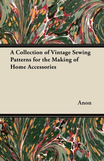A Collection of Vintage Sewing Patterns for the Making of Home Accessories ebook by Anon.