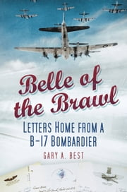 Belle of the Brawl - Letters Home from a B-17 Bombardier ebook by Gary A Best