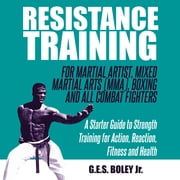 Resistance Training: For Martial Artist, Mixed Martial Arts (MMA), Boxing and All Combat Fighters: A Starter Guide to Strength Training for Action, Reaction, Fitness and Health - A Starter Guide to Strength Training for Action, Reaction, Fitness and Health audiobook by G.E.S. Boley Jr.