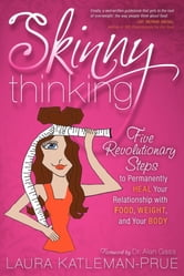 Skinny Thinking: Five Revolutionary Steps to Permanently Heal Your Relationship With Food, Weight, and Your Body - Five Revolutionary Steps to Permanently Heal Your Relationship With Food, Weight, and Your Body ebook by Laura Katleman-Prue