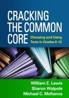 Cracking the Common Core - Choosing and Using Texts in Grades 6-12 ebook by William E. Lewis, PhD, Sharon Walpole,...