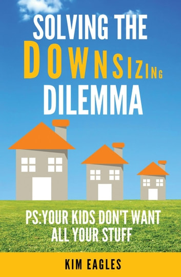Solving The Downsizing Dilemma: PS: Your Kids Don't Want All Your Stuff ebook by Kim Eagles