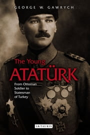 Young Atatürk, The - From Ottoman Soldier to Statesman of Turkey ebook by George W. Gawrych