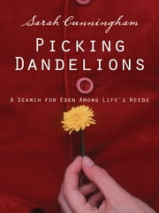 Picking Dandelions - A Search for Eden Among Life's Weeds ebook by Sarah Raymond Cunningham
