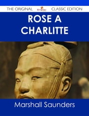 Rose À  Charlitte - The Original Classic Edition ebook by Marshall Saunders
