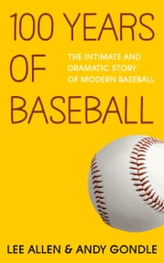100 Years Of Baseball - The Intimate And Dramatic Story Of Modern Baseball ebook by Andy Gondle,Lee Allen