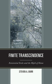 Finite Transcendence - Existential Exile and the Myth of Home ebook by Steven A. Burr