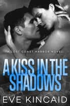 A Kiss in the Shadows (Lost Coast Harbor, Book 2) ebook by Eve Kincaid