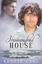 Hummingbird House ebook by Kenzie Cade