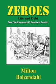 Zeros: Life and Debt — How the Government's Books are Cooked ebook by Milton Bolzendahl