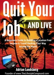 Quit Your Job And Live: A Beginners Guide to Building a Location Free Income & Travel Hacking Your Way Around the World - Freedom Lifestyle, #1 ebook by Adrian Landsberg