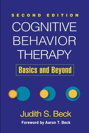 Cognitive Behavior Therapy, Second Edition - Basics and Beyond ebook by Judith S. Beck, PhD,Aaron T. Beck, MD
