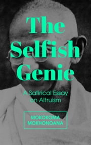 The Selfish Genie - A Satirical Essay on Altruism ebook by Mokokoma Mokhonoana