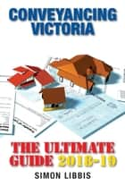 Conveyancing Victoria 2018-19 - The Ultimate Guide eBook by Simon Libbis