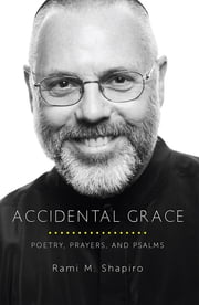 Accidental Grace - Poetry, Prayers, and Psalms ebook by Rami M. Shapiro