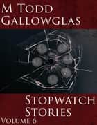 Stopwatch Stories Vol 6 - Stopwatch Stories ebook by M Todd Gallowglas