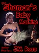 The Shaman's Baby Machine ebook by JM Ross