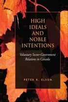 High Ideals and Noble Intentions - Voluntary Sector-Government Relations in Canada ebook by Peter R. Elson