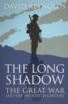 The Long Shadow - The Great War and the Twentieth Century ebook by David Reynolds