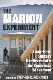 The Marion Experiment - Long-Term Solitary Confinement and the Supermax Movement ebook by Stephen C. Richards,Greg Newbold
