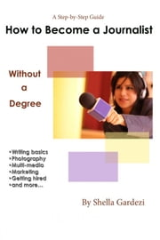 How to Become a Journalist Without a Degree ebook by Shella Gardezi