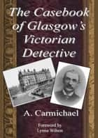 The Casebook of Glasgow's Victorian Detective ebook by Lynne Wilson