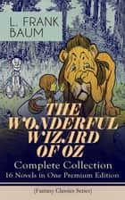 THE WONDERFUL WIZARD OF OZ – Complete Collection: 16 Novels in One Premium Edition (Fantasy Classics Series) - The most Beloved Children's Books about the Adventures in the Magical Land of Oz ebook by L. Frank Baum