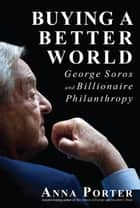 Buying a Better World - George Soros and Billionaire Philanthropy ebook by Anna Porter