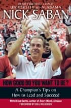 How Good Do You Want to Be? - A Champion's Tips on How to Lead and Succeed at Work and in Life ebook by Nick Saban, Brian Curtis
