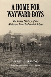 Home for Wayward Boys - The Early History of the Alabama Boys' Industrial School ebook by Jerry Armor,Wayne Flynt