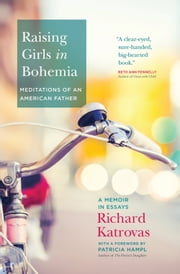 Raising Girls in Bohemia: Meditations of an American Father - A Memoir in Essays ebook by Richard Katrovas